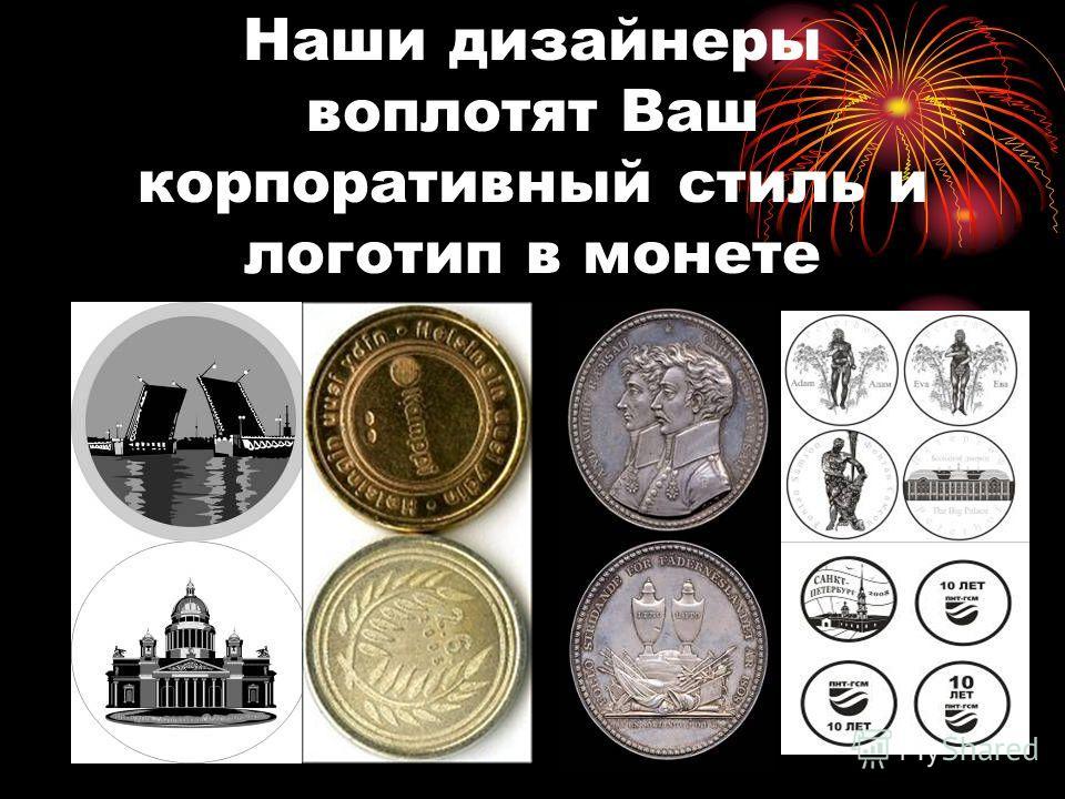 Наши дизайнеры воплотят Ваш корпоративный стиль и логотип в монете