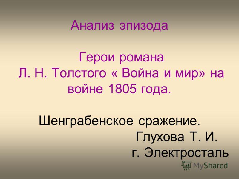 Анализ эпизода Герои романа Л. Н. Толстого « Война и мир» на войне 1805 года. Шенграбенское сражение. Глухова Т. И. г. Электросталь