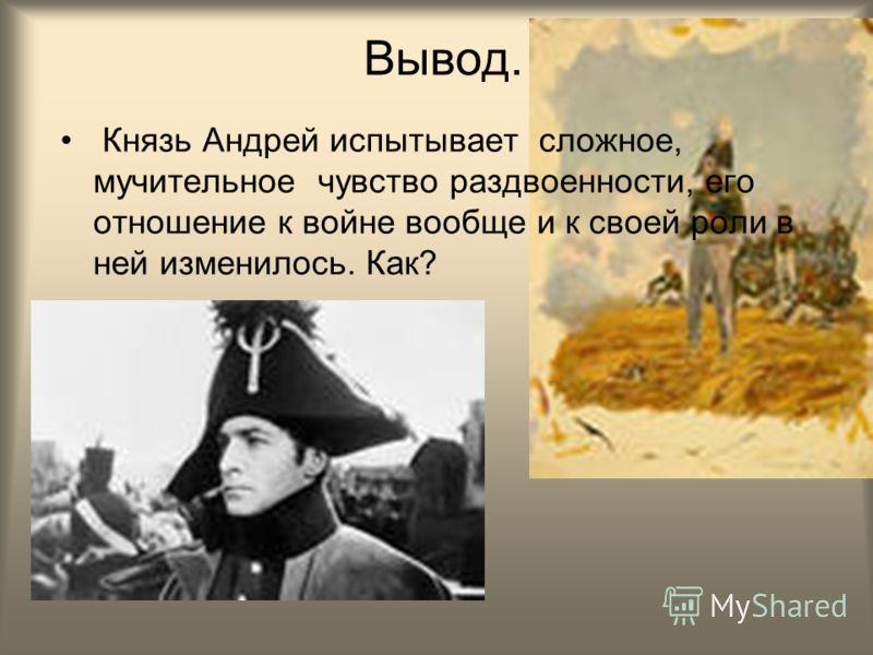 Вывод. Князь Андрей испытывает сложное, мучительное чувство раздвоенности, его отношение к войне вообще и к своей роли в ней изменилось. Как?