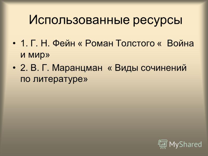 Использованные ресурсы 1. Г. Н. Фейн « Роман Толстого « Война и мир» 2. В. Г. Маранцман « Виды сочинений по литературе»