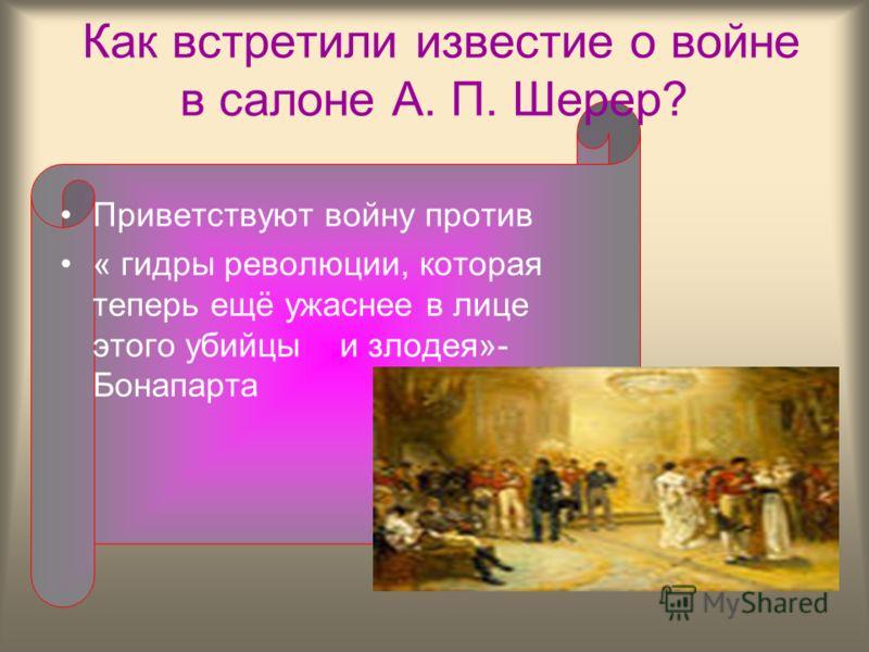 Как встретили известие о войне в салоне А. П. Шерер? Приветствуют войну против « гидры революции, которая теперь ещё ужаснее в лице этого убийцы и злодея»- Бонапарта