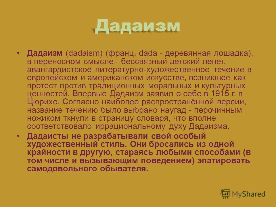 Дадаизм Дадаизм (dadaism) (франц. dada - деревянная лошадка), в переносном смысле - бессвязный детский лепет, авангардистское литературно-художественное течение в европейском и американском искусстве, возникшее как протест против традиционных моральн