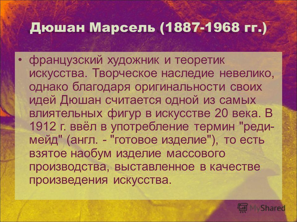 Дюшан Марсель (1887-1968 гг.) французский художник и теоретик искусства. Творческое наследие невелико, однако благодаря оригинальности своих идей Дюшан считается одной из самых влиятельных фигур в искусстве 20 века. В 1912 г. ввёл в употребление терм