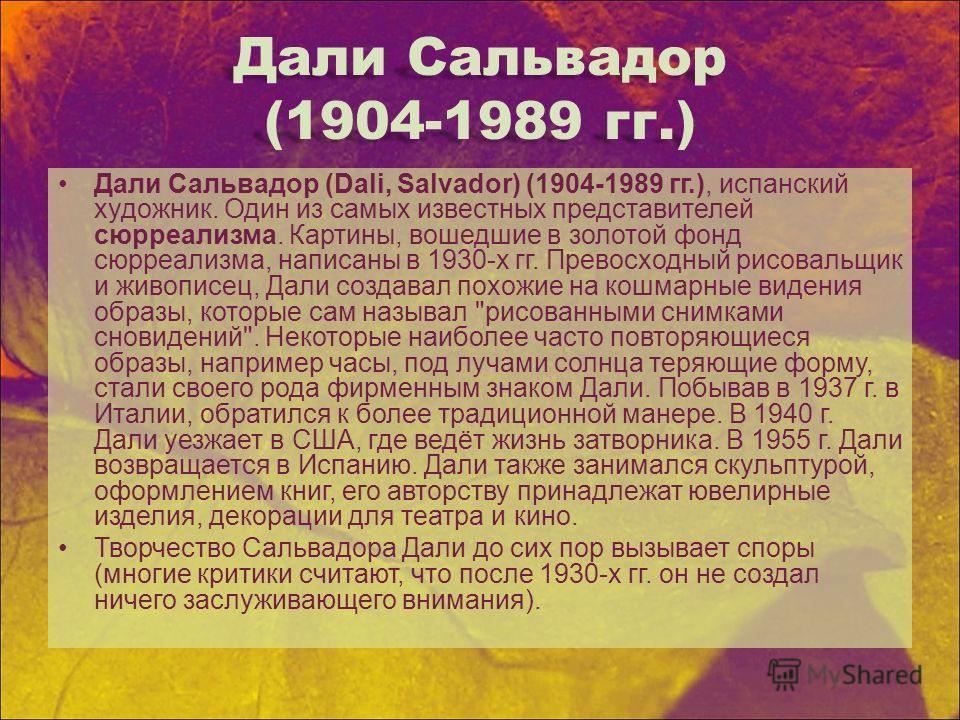 Дали Сальвадор (1904-1989 гг.) Дали Сальвадор (Dali, Salvador) (1904-1989 гг.), испанский художник. Один из самых известных представителей сюрреализма. Картины, вошедшие в золотой фонд сюрреализма, написаны в 1930-х гг. Превосходный рисовальщик и жив
