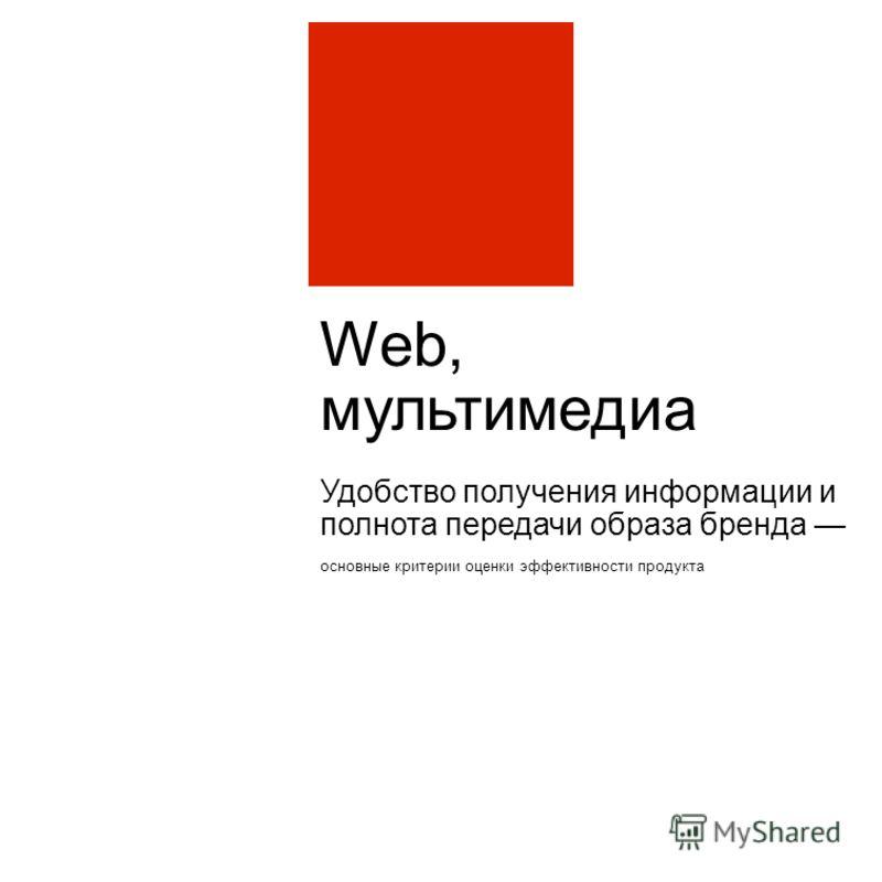 Web, мультимедиа Удобство получения информации и полнота передачи образа бренда основные критерии оценки эффективности продукта