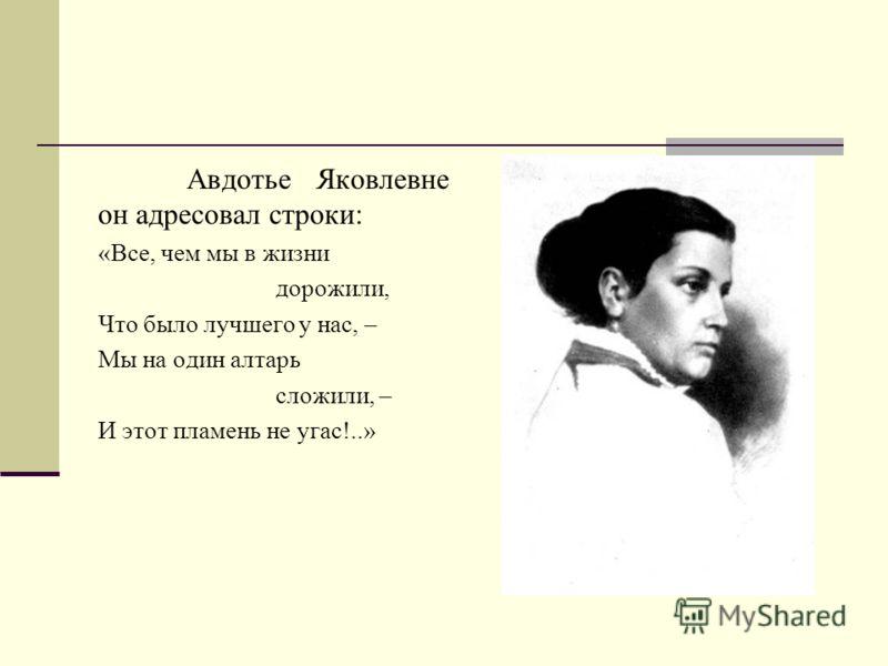 Авдотье Яковлевне он адресовал строки: «Все, чем мы в жизни дорожили, Что было лучшего у нас, – Мы на один алтарь сложили, – И этот пламень не угас!..»