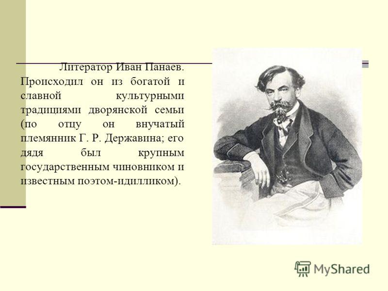 Литератор Иван Панаев. Происходил он из богатой и славной культурными традициями дворянской семьи (по отцу он внучатый племянник Г. Р. Державина; его дядя был крупным государственным чиновником и известным поэтом-идилликом).