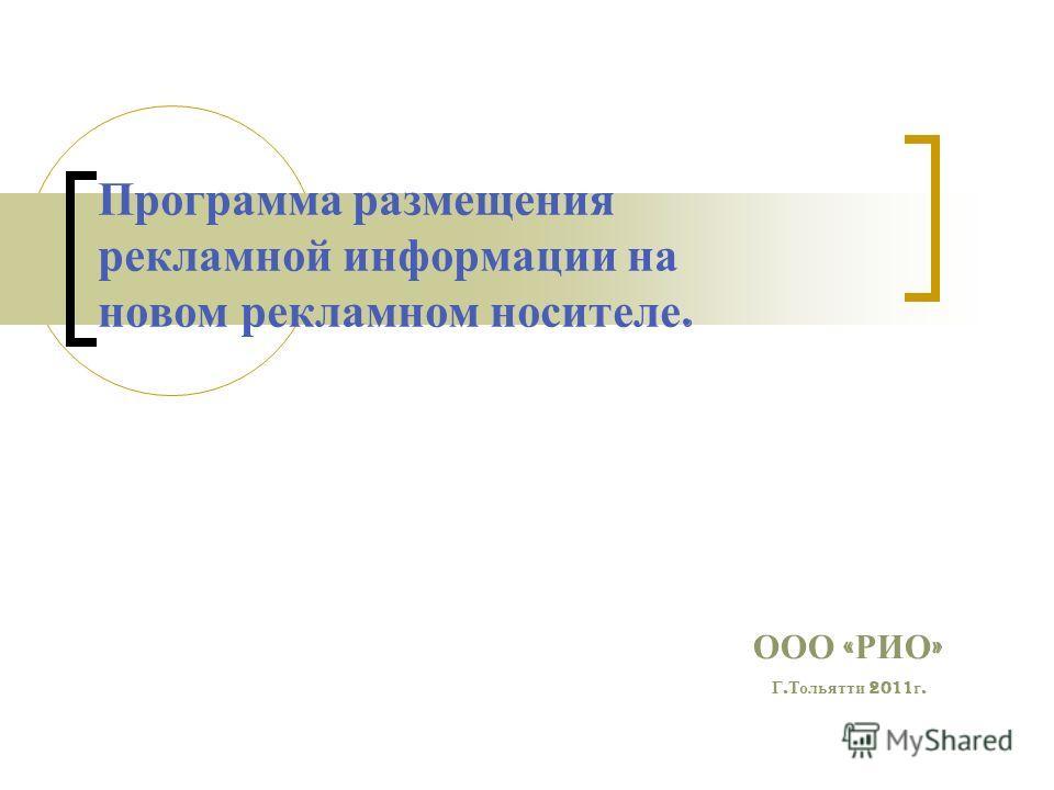 Программа размещения рекламной информации на новом рекламном носителе. ООО « РИО » Г. Тольятти 2011 г.