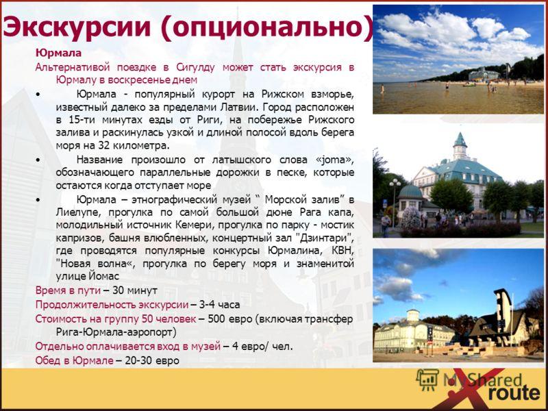 Экскурсии (опционально) Юрмала Альтернативой поездке в Сигулду может стать экскурсия в Юрмалу в воскресенье днем Юрмала - популярный курорт на Рижском взморье, известный далеко за пределами Латвии. Город расположен в 15-ти минутах езды от Риги, на по