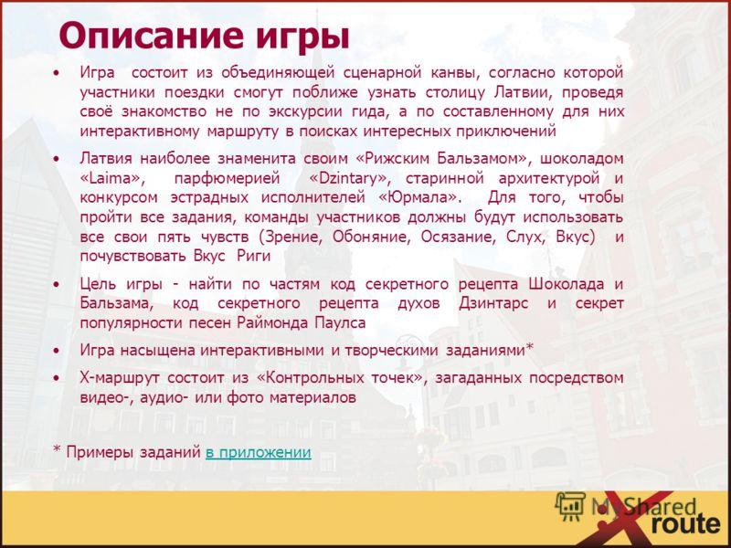 Описание игры Игра состоит из объединяющей сценарной канвы, согласно которой участники поездки смогут поближе узнать столицу Латвии, проведя своё знакомство не по экскурсии гида, а по составленному для них интерактивному маршруту в поисках интересных