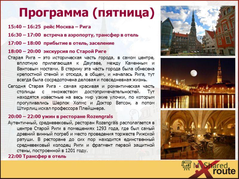 Программа (пятница) 15:40 – 16:25 рейс Москва – Рига 16:30 – 17:00 встреча в аэропорту, трансфер в отель 17:00 – 18:00 прибытие в отель, заселение 18:00 – 20:00 экскурсия по Старой Риге Старая Рига – это историческая часть города, в самом центре, впл