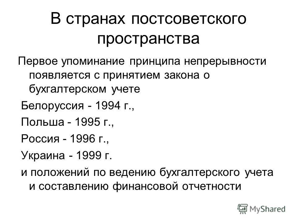 В странах постсоветского пространства Первое упоминание принципа непрерывности появляется с принятием закона о бухгалтерском учете Белоруссия - 1994 г., Польша - 1995 г., Россия - 1996 г., Украина - 1999 г. и положений по ведению бухгалтерского учета