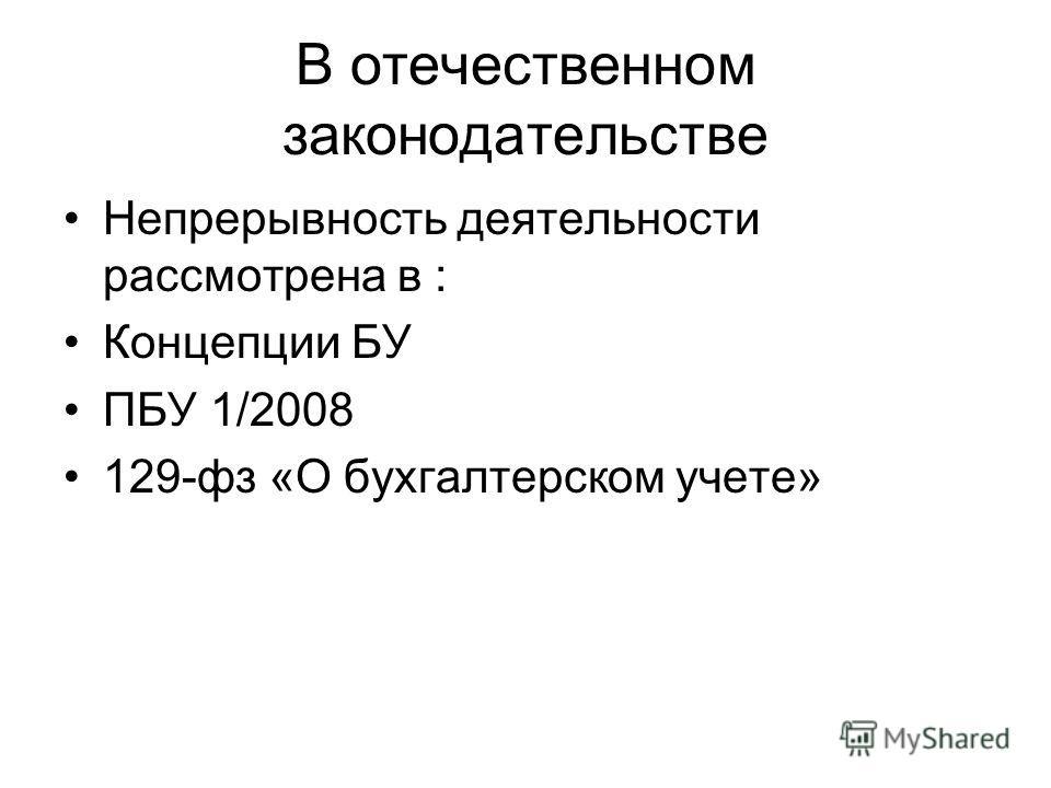 В отечественном законодательстве Непрерывность деятельности рассмотрена в : Концепции БУ ПБУ 1/2008 129-фз «О бухгалтерском учете»