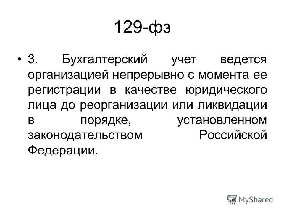 129-фз 3. Бухгалтерский учет ведется организацией непрерывно с момента ее регистрации в качестве юридического лица до реорганизации или ликвидации в порядке, установленном законодательством Российской Федерации.