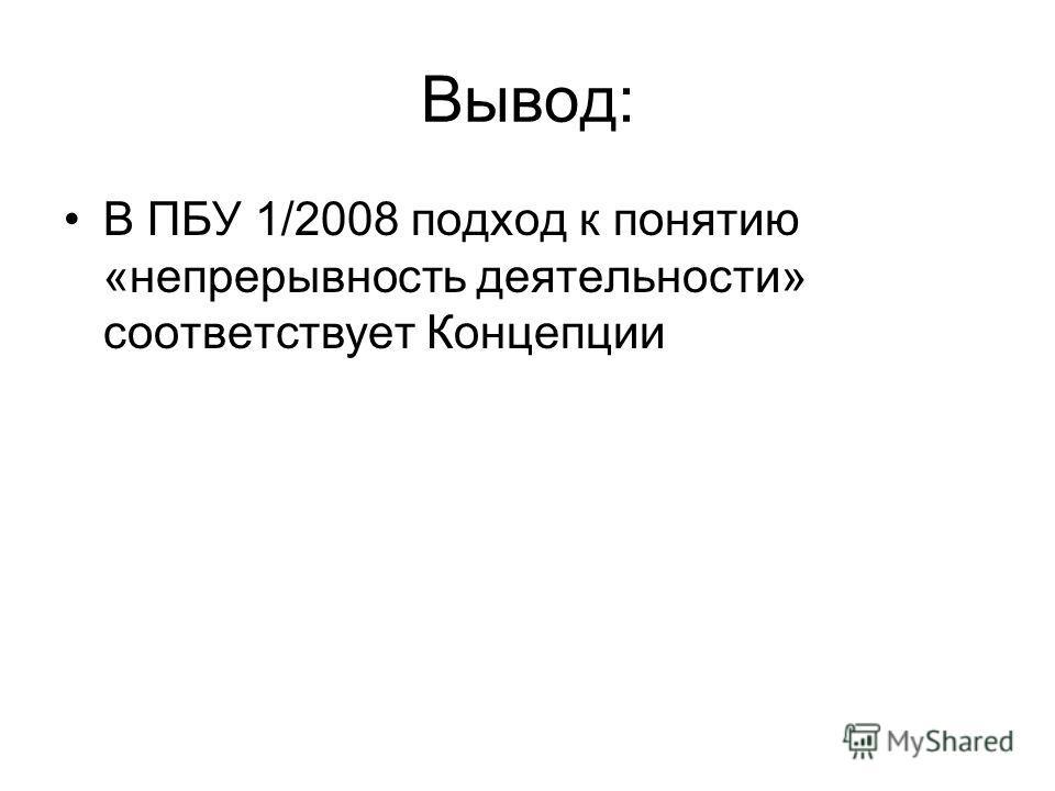 Вывод: В ПБУ 1/2008 подход к понятию «непрерывность деятельности» соответствует Концепции