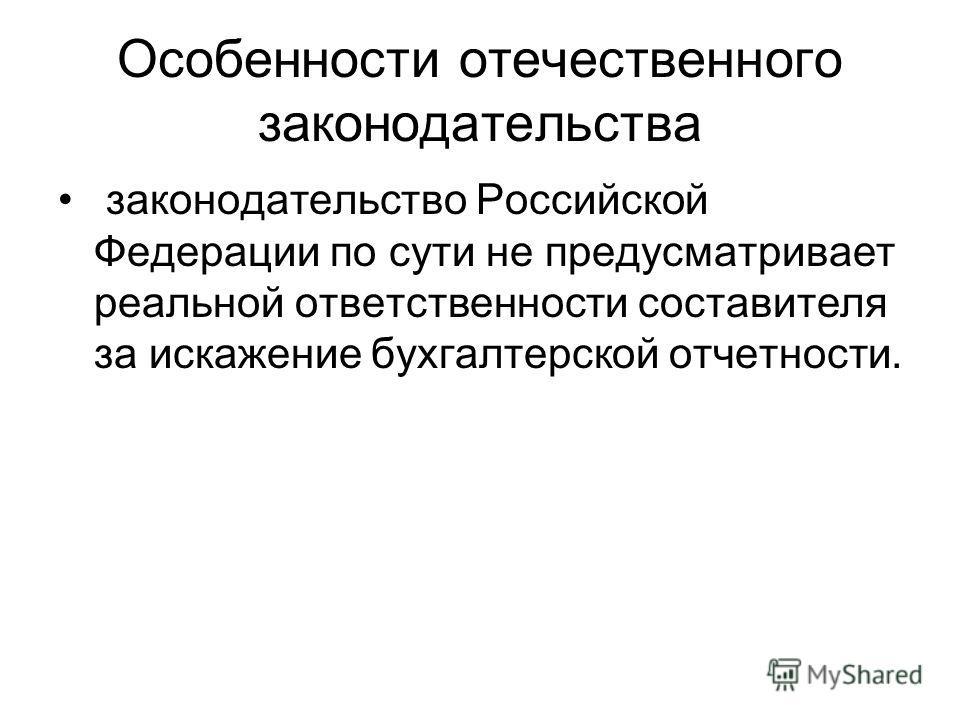 Особенности отечественного законодательства законодательство Российской Федерации по сути не предусматривает реальной ответственности составителя за искажение бухгалтерской отчетности.