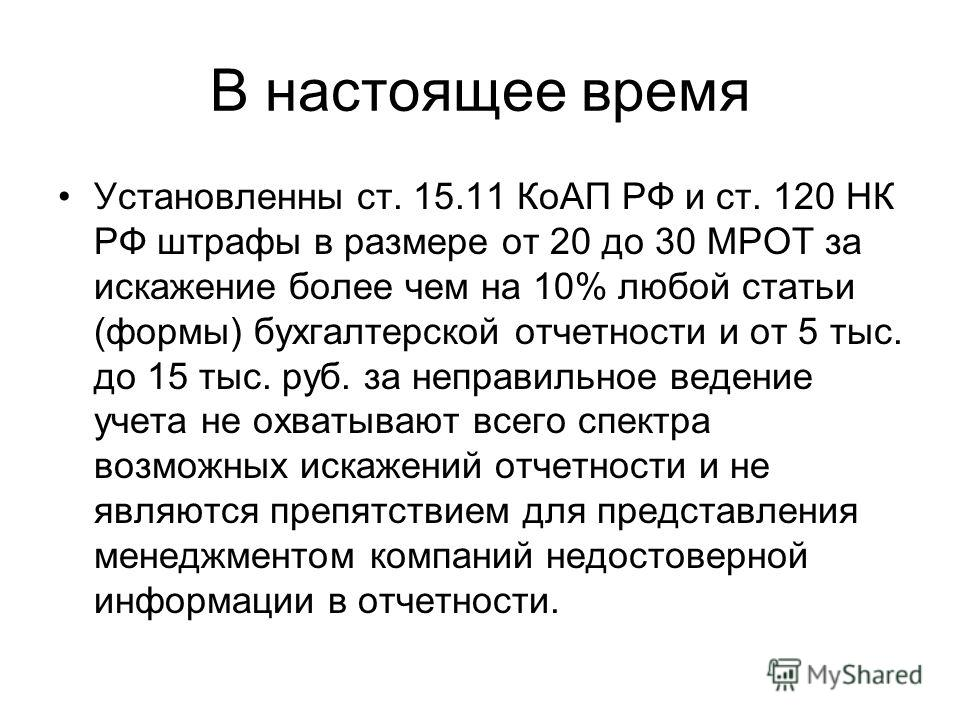 В настоящее время Установленны ст. 15.11 КоАП РФ и ст. 120 НК РФ штрафы в размере от 20 до 30 МРОТ за искажение более чем на 10% любой статьи (формы) бухгалтерской отчетности и от 5 тыс. до 15 тыс. руб. за неправильное ведение учета не охватывают все