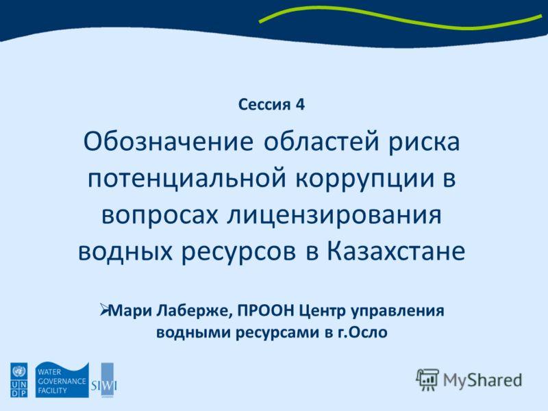 Сессия 4 Обозначение областей риска потенциальной коррупции в вопросах лицензирования водных ресурсов в Казахстане Мари Лаберже, ПРООН Центр управления водными ресурсами в г.Осло