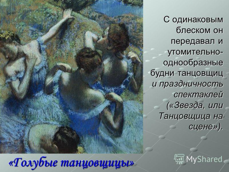 «Голубые танцовщицы» С одинаковым блеском он передавал и утомительно- однообразные будни танцовщиц и праздничность спектаклей («Звезда, или Танцовщица на сцене»).