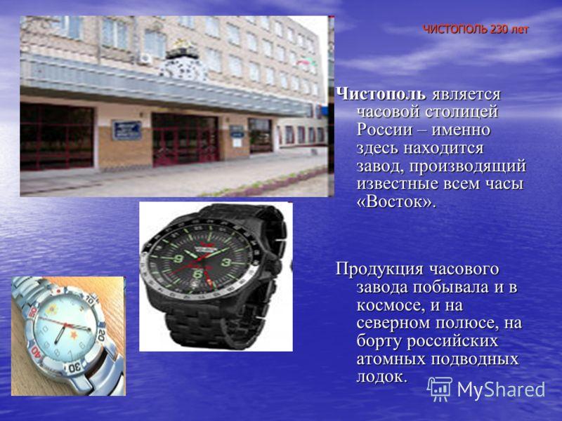 ЧИСТОПОЛЬ 230 лет Чистополь является часовой столицей России – именно здесь находится завод, производящий известные всем часы «Восток». Продукция часового завода побывала и в космосе, и на северном полюсе, на борту российских атомных подводных лодок.