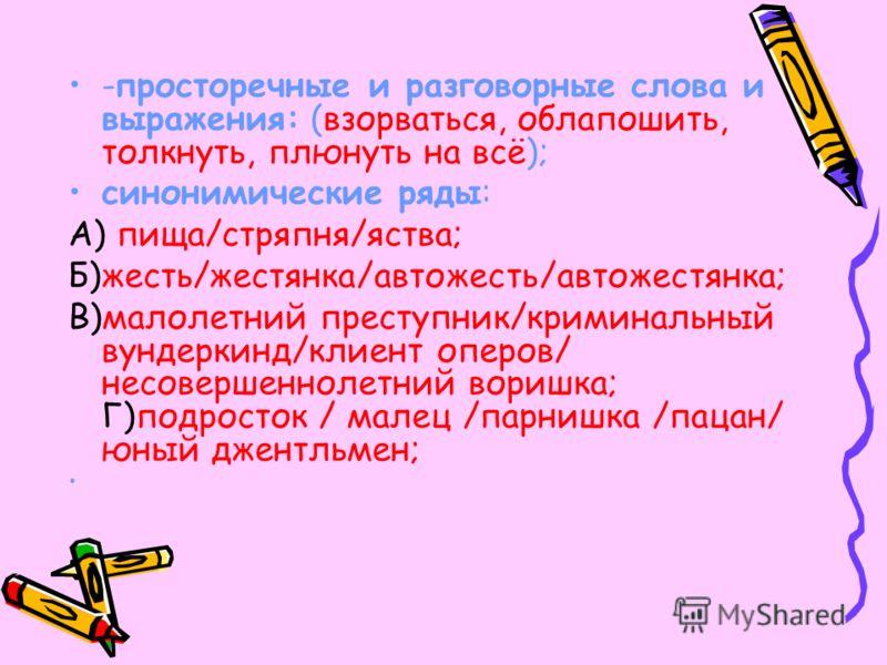 -просторечные и разговорные слова и выражения: (взорваться, облапошить, толкнуть, плюнуть на всё); синонимические ряды: А) пища/стряпня/яства; Б)жесть/жестянка/автожесть/автожестянка; В)малолетний преступник/криминальный вундеркинд/клиент оперов/ нес