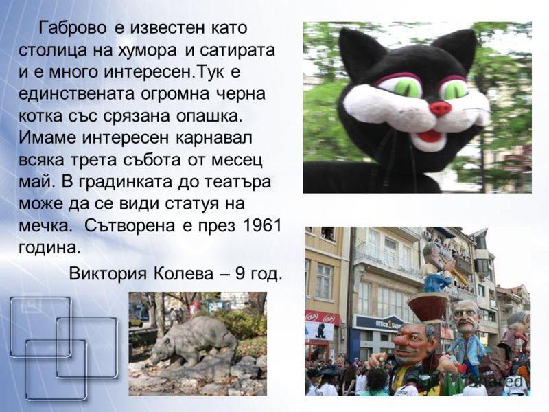 Габрово е известен като столица на хумора и сатирата и е много интересен.Тук е единствената огромна черна котка със срязана опашка. Имаме интересен карнавал всяка трета събота от месец май. В градинката до театъра може да се види статуя на мечка. Сът