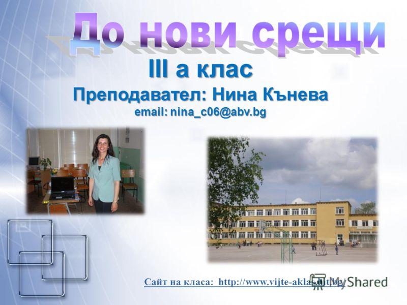 III а клас Преподавател: Нина Кънева email: nina_c06@abv.bg Сайт на класа: http://www.vijte-aklas.hit.bg/