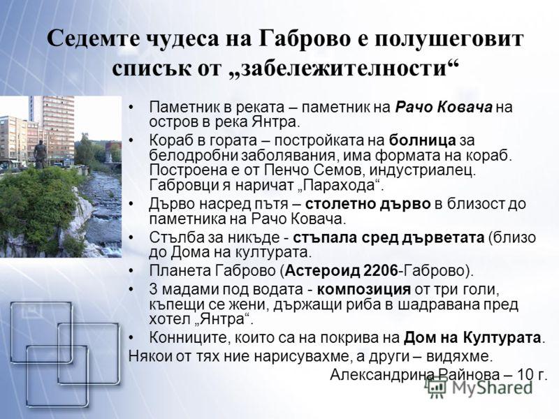 Седемте чудеса на Габрово е полушеговит списък от забележителности Паметник в реката – паметник на Рачо Ковача на остров в река Янтра. Кораб в гората – постройката на болница за белодробни заболявания, има формата на кораб. Построена е от Пенчо Семов