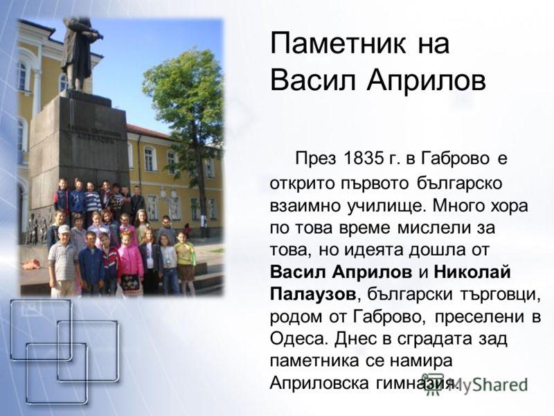 Паметник на Васил Априлов През 1835 г. в Габрово е открито първото българско взаимно училище. Много хора по това време мислели за това, но идеята дошла от Васил Априлов и Николай Палаузов, български търговци, родом от Габрово, преселени в Одеса. Днес