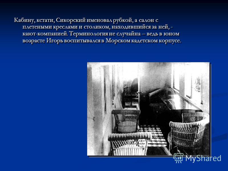 Кабину, кстати, Сикорский именовал рубкой, а салон с плетеными креслами и столиком, находившийся за ней, - кают-компанией. Терминология не случайна – ведь в юном возрасте Игорь воспитывался в Морском кадетском корпусе. Кабину, кстати, Сикорский имено