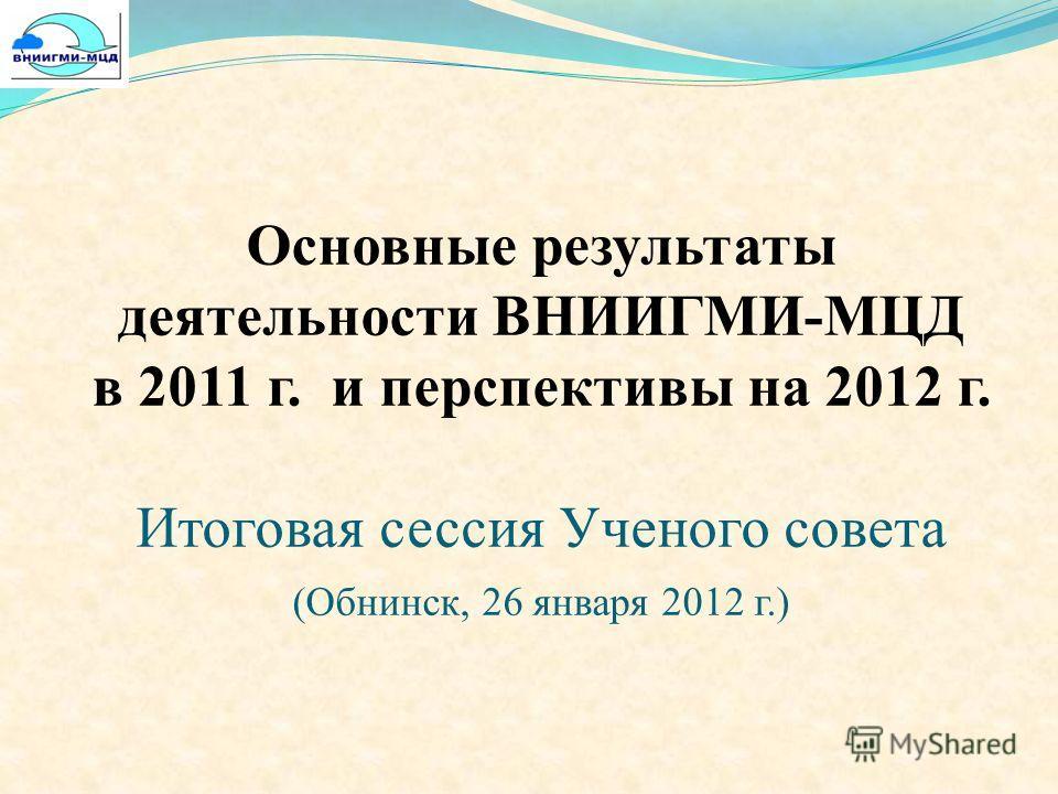 Основные результаты деятельности ВНИИГМИ-МЦД в 2011 г. и перспективы на 2012 г. Итоговая сессия Ученого совета (Обнинск, 26 января 2012 г.)