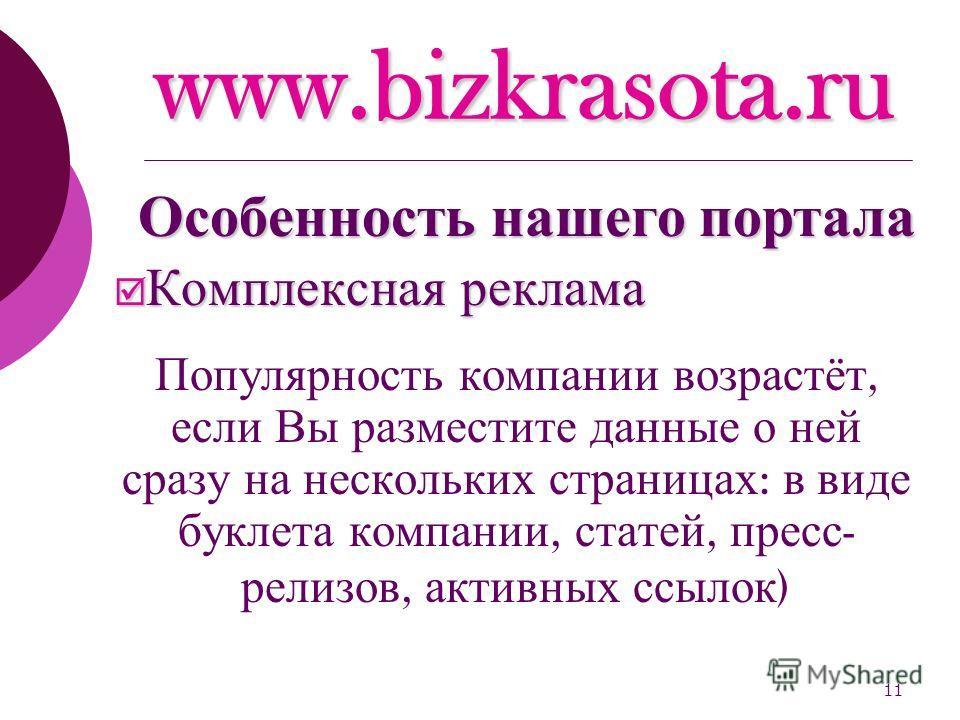 11 www.bizkrasota.ru Комплексная реклама Комплексная реклама Популярность компании возрастёт, если Вы разместите данные о ней сразу на нескольких страницах : в виде буклета компании, статей, пресс - релизов, активных ссылок ) Особенность нашего порта