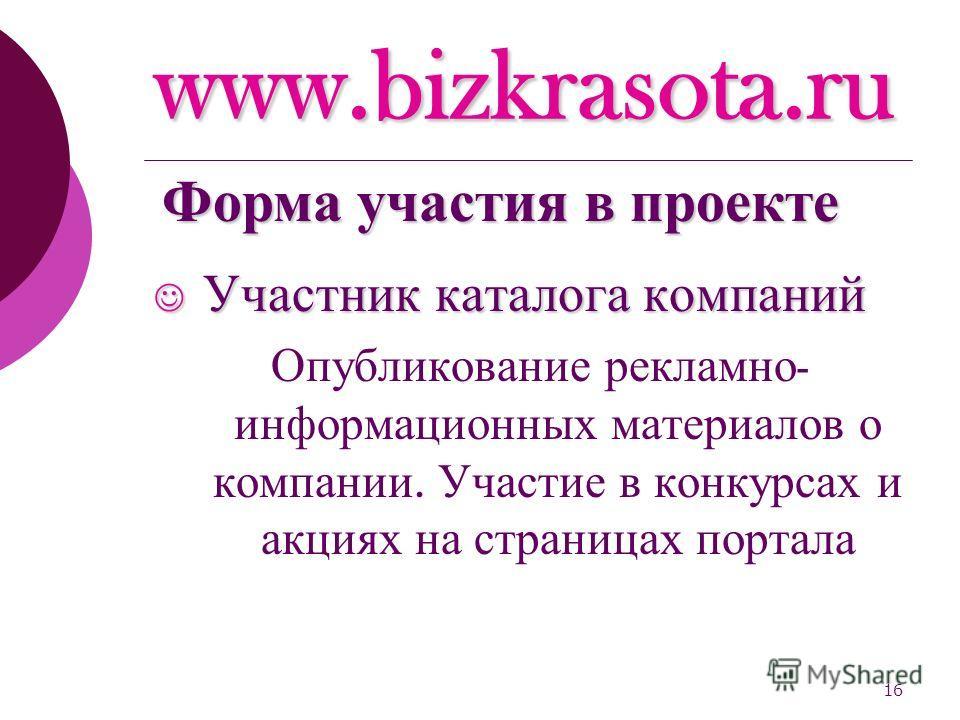 16 www.bizkrasota.ru Участник каталога компаний Участник каталога компаний Опубликование рекламно - информационных материалов о компании. Участие в конкурсах и акциях на страницах портала Форма участия в проекте