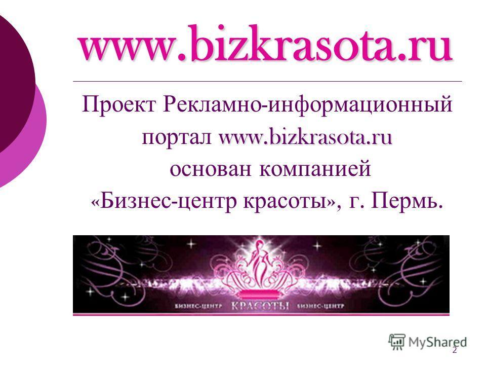 2 Проект Рекламно - информационный www.bizkrasota.ru портал www.bizkrasota.ru основан компанией « Бизнес - центр красоты », г. Пермь.