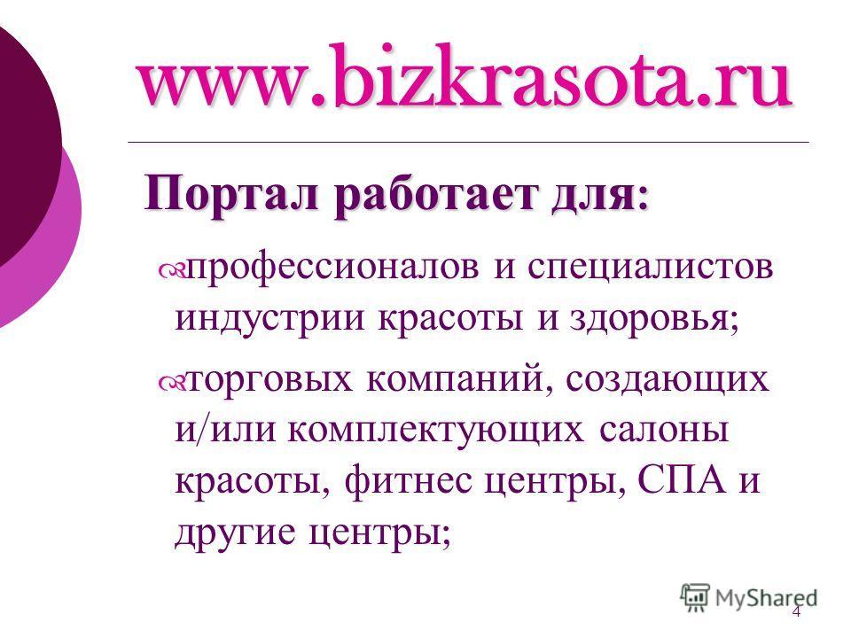 4 www.bizkrasota.ru профессионалов и специалистов индустрии красоты и здоровья ; торговых компаний, создающих и / или комплектующих салоны красоты, фитнес центры, СПА и другие центры ; Портал работает для :