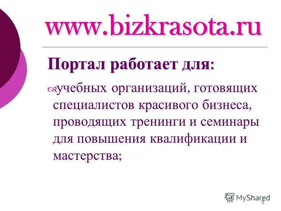 5 www.bizkrasota.ru учебных организаций, готовящих специалистов красивого бизнеса, проводящих тренинги и семинары для повышения квалификации и мастерства ; Портал работает для :
