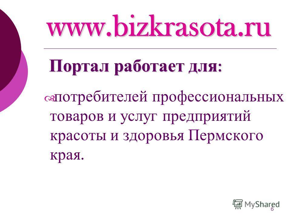 6 www.bizkrasota.ru потребителей профессиональных товаров и услуг предприятий красоты и здоровья Пермского края. Портал работает для :