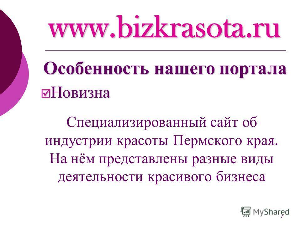 7 www.bizkrasota.ru Новизна Новизна Специализированный сайт об индустрии красоты Пермского края. На нём представлены разные виды деятельности красивого бизнеса Особенность нашего портала