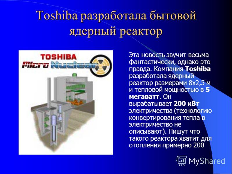 Toshiba разработала бытовой ядерный реактор Эта новость звучит весьма фантастически, однако это правда. Компания Toshiba разработала ядерный реактор размерами 8х2,5 м и тепловой мощностью в 5 мегаватт. Он вырабатывает 200 кВт электричества (технологи