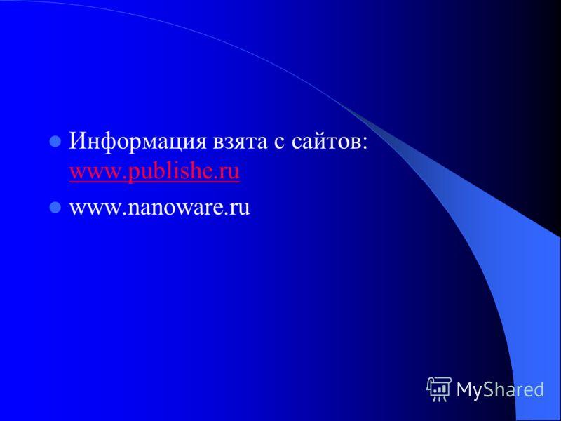 Информация взята с сайтов: www.publishe.ru www.publishe.ru www.nanoware.ru
