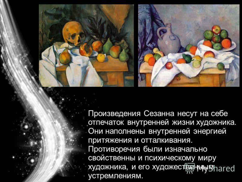 Произведения Сезанна несут на себе отпечаток внутренней жизни художника. Они наполнены внутренней энергией притяжения и отталкивания. Противоречия были изначально свойственны и психическому миру художника, и его художественным устремлениям.