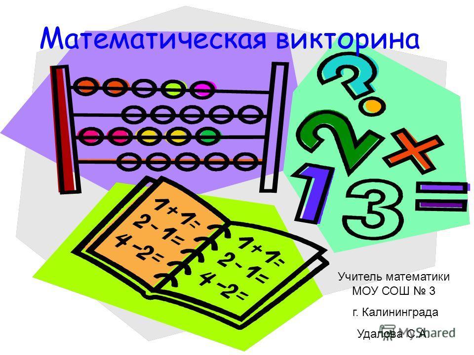 Математическая викторина Учитель математики МОУ СОШ 3 г. Калининграда Удалова С.А.
