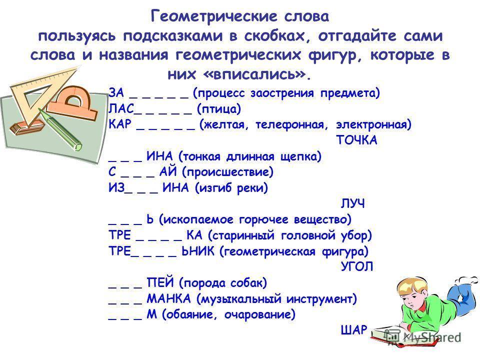 Геометрические слова пользуясь подсказками в скобках, отгадайте сами слова и названия геометрических фигур, которые в них «вписались». ЗА _ _ _ _ _ (процесс заострения предмета) ЛАС_ _ _ _ _ (птица) КАР _ _ _ _ _ (желтая, телефонная, электронная) ТОЧ