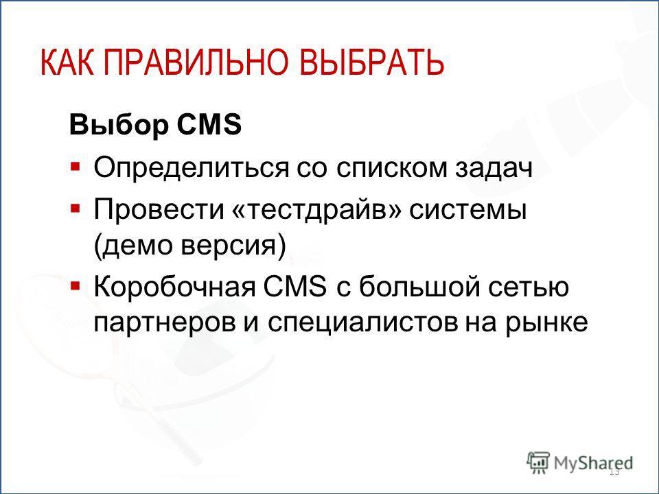КАК ПРАВИЛЬНО ВЫБРАТЬ Выбор CMS Определиться со списком задач Провести «тестдрайв» системы (демо версия) Коробочная CMS с большой сетью партнеров и специалистов на рынке 13