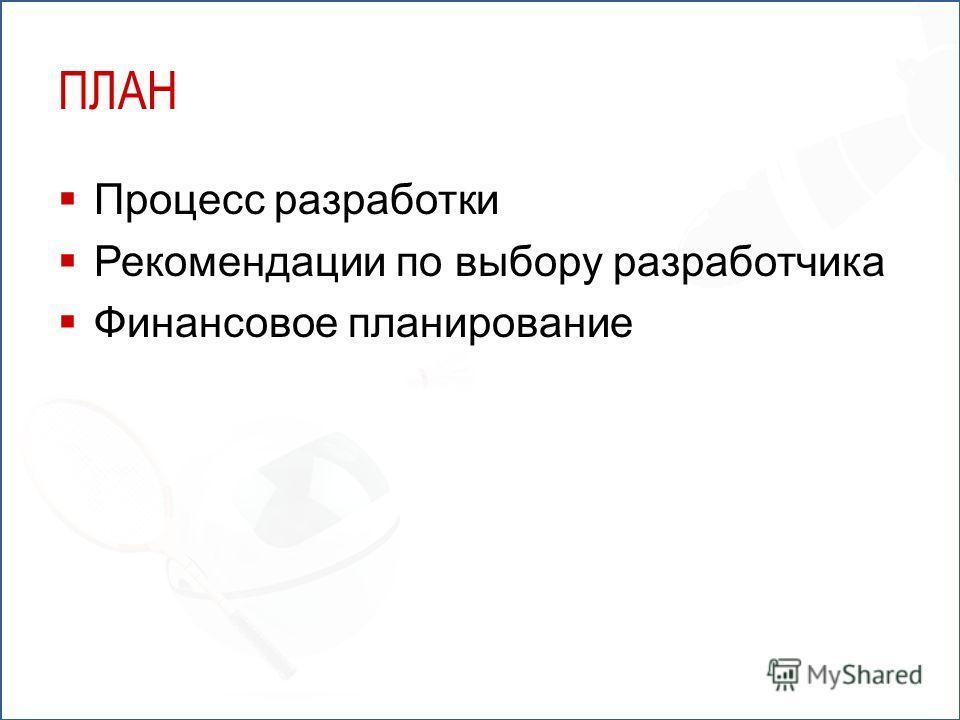 ПЛАН Процесс разработки Рекомендации по выбору разработчика Финансовое планирование