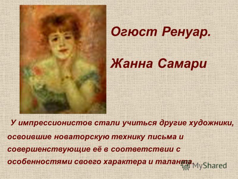 Огюст Ренуар. Жанна Самари У импрессионистов стали учиться другие художники, освоившие новаторскую технику письма и совершенствующие её в соответствии с особенностями своего характера и таланта.