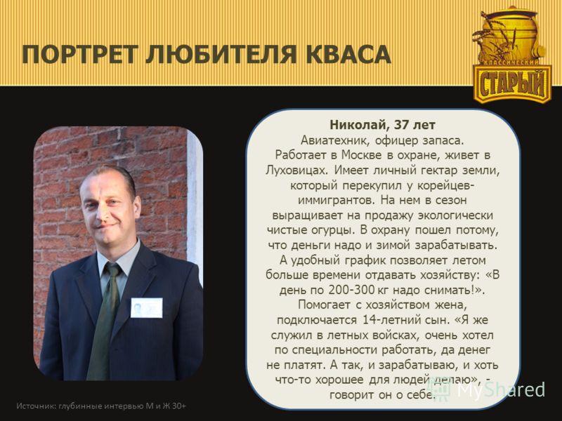 ПОРТРЕТ ЛЮБИТЕЛЯ КВАСА Николай, 37 лет Авиатехник, офицер запаса. Работает в Москве в охране, живет в Луховицах. Имеет личный гектар земли, который перекупил у корейцев- иммигрантов. На нем в сезон выращивает на продажу экологически чистые огурцы. В