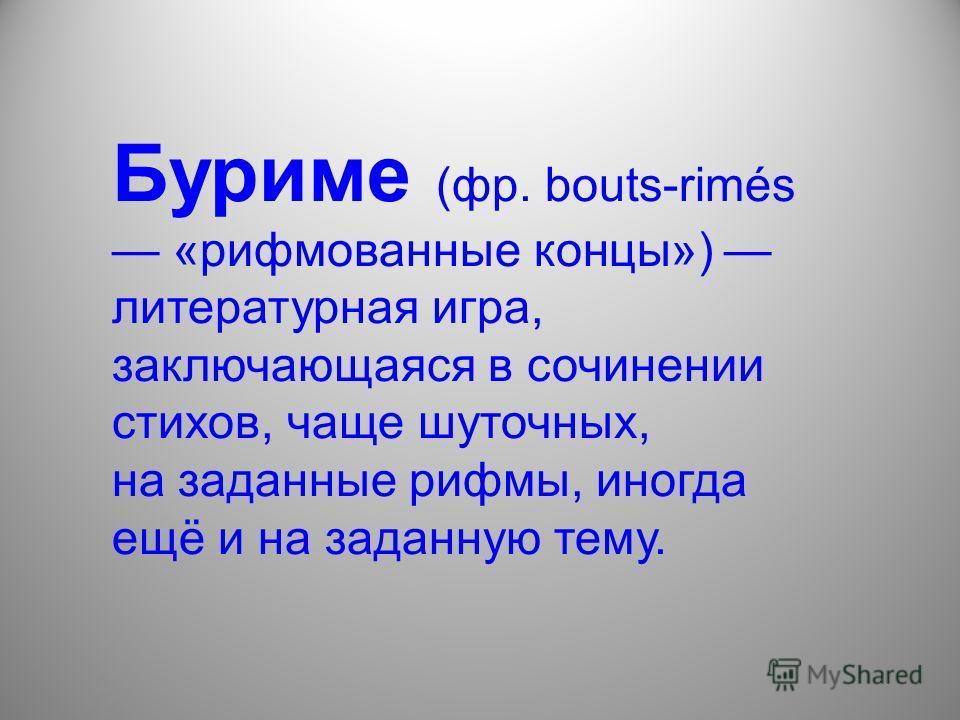 Буриме (фр. bouts-rimés «рифмованные концы») литературная игра, заключающаяся в сочинении стихов, чаще шуточных, на заданные рифмы, иногда ещё и на заданную тему.