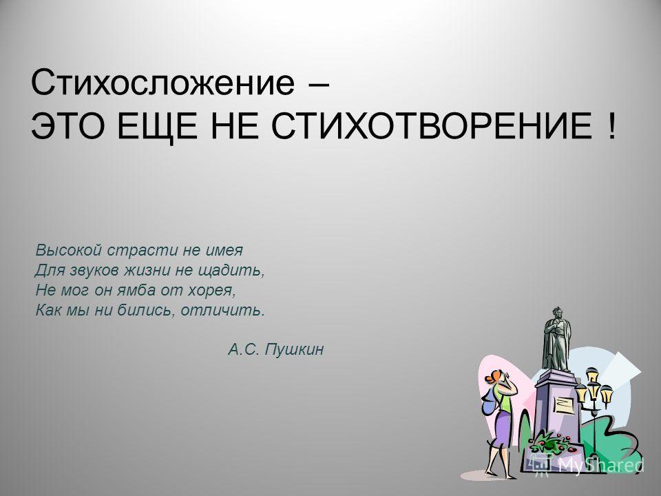 Высокой страсти не имея Для звуков жизни не щадить, Не мог он ямба от хорея, Как мы ни бились, отличить. А.С. Пушкин Стихосложение – ЭТО ЕЩЕ НЕ СТИХОТВОРЕНИЕ !