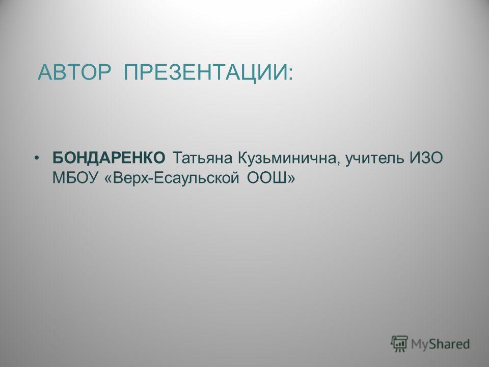 АВТОР ПРЕЗЕНТАЦИИ: БОНДАРЕНКО Татьяна Кузьминична, учитель ИЗО МБОУ «Верх-Есаульской ООШ»